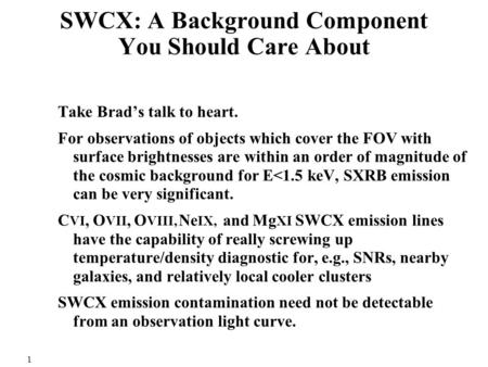 1 SWCX: A Background Component You Should Care About Take Brad's talk to heart. For observations of objects which cover the FOV with surface brightnesses.