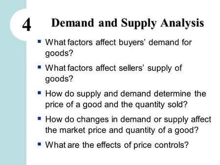 4 Demand and Supply Analysis  What factors affect buyers' demand for goods?  What factors affect sellers' supply of goods?  How do supply and demand.