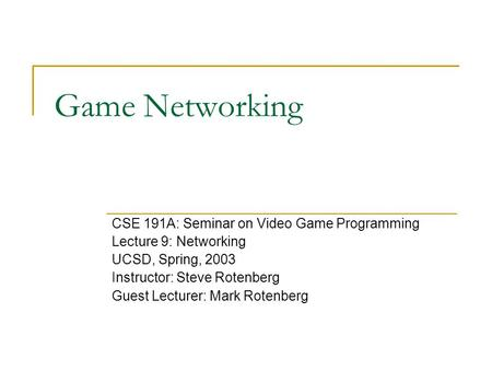 Game Networking CSE 191A: Seminar on Video Game Programming Lecture 9: Networking UCSD, Spring, 2003 Instructor: Steve Rotenberg Guest Lecturer: Mark Rotenberg.
