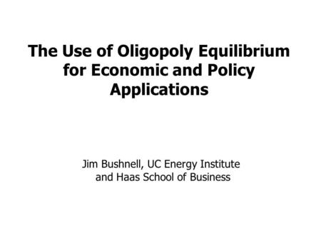 The Use of Oligopoly Equilibrium for Economic and Policy Applications Jim Bushnell, UC Energy Institute and Haas School of Business.