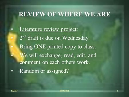 5/2/05lecture161 REVIEW OF WHERE WE ARE Literature review project: 2 nd draft is due on Wednesday. Bring ONE printed copy to class. We will exchange, read,