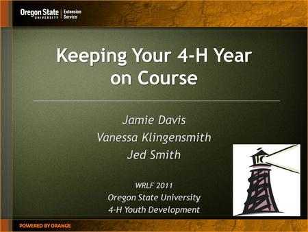 Keeping Your 4-H Year on Course Jamie Davis Vanessa Klingensmith Jed Smith WRLF 2011 Oregon State University 4-H Youth Development.