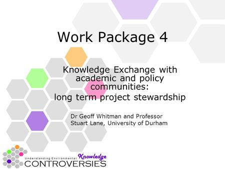 Work Package 4 Knowledge Exchange with academic and policy communities: long term project stewardship Dr Geoff Whitman and Professor Stuart Lane, University.