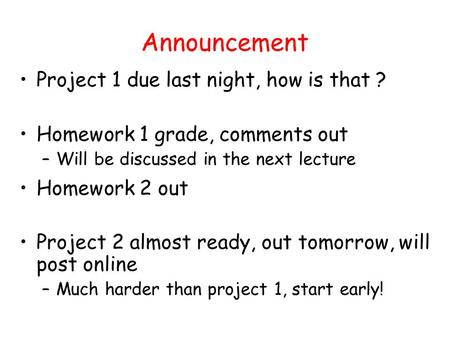 Announcement Project 1 due last night, how is that ? Homework 1 grade, comments out –Will be discussed in the next lecture Homework 2 out Project 2 almost.