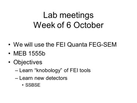 "Lab meetings Week of 6 October We will use the FEI Quanta FEG-SEM MEB 1555b Objectives –Learn ""knobology"" of FEI tools –Learn new detectors SSBSE."