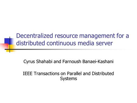 Decentralized resource management for a distributed continuous media server Cyrus Shahabi and Farnoush Banaei-Kashani IEEE Transactions on Parallel and.