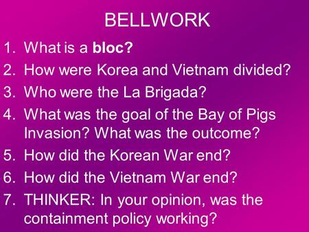 BELLWORK 1.What is a bloc? 2.How were Korea and Vietnam divided? 3.Who were the La Brigada? 4.What was the goal of the Bay of Pigs Invasion? What was the.