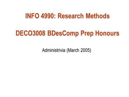 INFO 4990: Research Methods DECO3008 BDesComp Prep Honours Administrivia (March 2005)