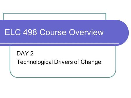 ELC 498 Course Overview DAY 2 Technological Drivers of Change.