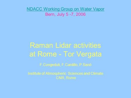 NDACC Working Group on Water Vapor NDACC Working Group on Water Vapor Bern, July 5 -7, 2006 Raman Lidar activities at Rome - Tor Vergata F.Congeduti, F.Cardillo,