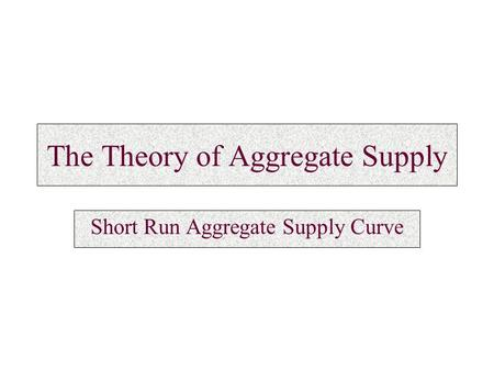 The Theory of Aggregate Supply Short Run Aggregate Supply Curve.