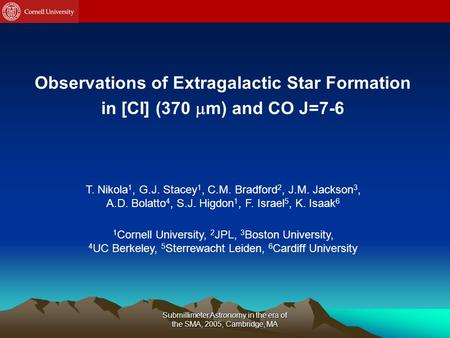 Submillimeter Astronomy in the era of the SMA, 2005, Cambridge, MA Observations of Extragalactic Star Formation in [CI] (370  m) and CO J=7-6 T. Nikola.