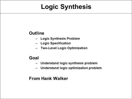 Logic Synthesis Outline –Logic Synthesis Problem –Logic Specification –Two-Level Logic Optimization Goal –Understand logic synthesis problem –Understand.