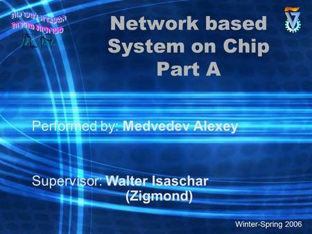 Network based System on Chip Part A Performed by: Medvedev Alexey Supervisor: Walter Isaschar (Zigmond) Winter-Spring 2006.