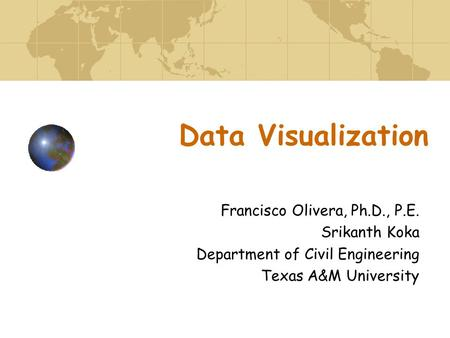 Data Visualization Francisco Olivera, Ph.D., P.E. Srikanth Koka Department of Civil Engineering Texas A&M University.