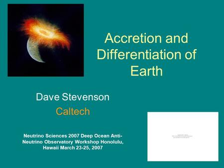 Accretion and Differentiation of Earth Dave Stevenson Caltech Neutrino Sciences 2007 Deep Ocean Anti- Neutrino Observatory Workshop Honolulu, Hawaii March.