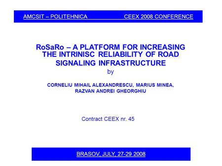 AMCSIT – POLITEHNICA CEEX 2008 CONFERENCE RoSaRo – A PLATFORM FOR INCREASING THE INTRINISC RELIABILITY OF ROAD SIGNALING INFRASTRUCTURE by CORNELIU MIHAIL.
