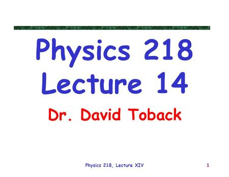 Physics 218 Lecture 14 Dr. David Toback Physics 218, Lecture XIV.