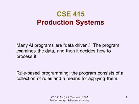 "CSE 415 -- (c) S. Tanimoto, 2007 Production Sys. & Pattern Matching 1 CSE 415 Production Systems Many AI programs are ""data driven."" The program examines."