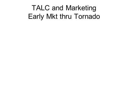 TALC and Marketing Early Mkt thru Tornado. Technology Adoption Life Cycle # New Users Time technophiles visionaries pragmatists conservatives Skeptics.