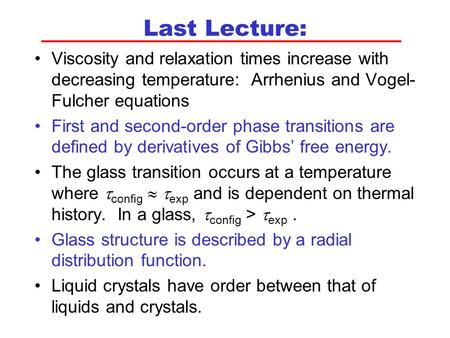 Last Lecture: Viscosity and relaxation times increase with decreasing temperature: Arrhenius and Vogel- Fulcher equations First and second-order phase.