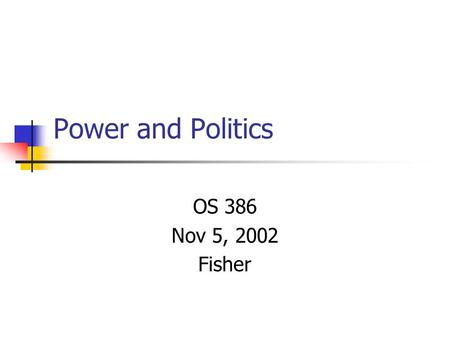 Power and Politics OS 386 Nov 5, 2002 Fisher. Agenda Review power concepts Conduct individual power assessment Discuss organizational politics.