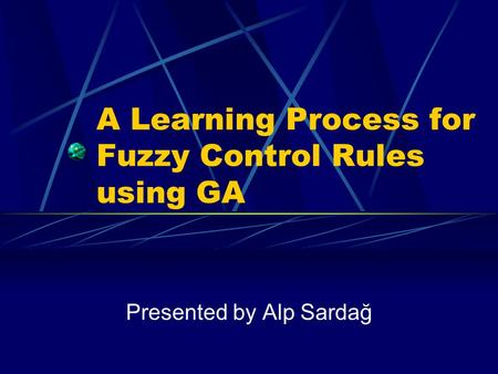 A Learning Process for Fuzzy Control Rules using GA Presented by Alp Sardağ.