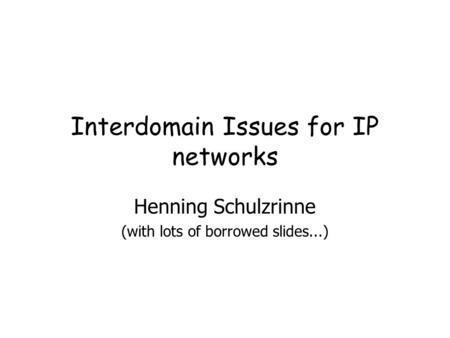 Interdomain Issues for IP networks Henning Schulzrinne (with lots of borrowed slides...)