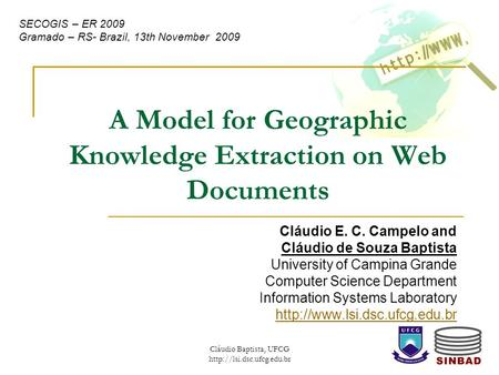 Cláudio Baptista, UFCG  A Model for Geographic Knowledge Extraction on Web Documents Cláudio E. C. Campelo and Cláudio de Souza.