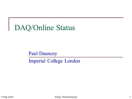 9 Sep 2005DAQ - Paul Dauncey1 DAQ/Online Status Paul Dauncey Imperial College London.