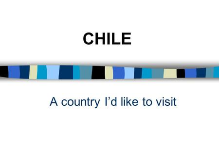 A country I'd like to visit CHILE Summary of talk n Map n Facts and figures n Why I'd like to visit n Photos.