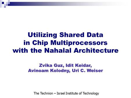 Utilizing Shared Data in Chip Multiprocessors with the Nahalal Architecture Zvika Guz, Idit Keidar, Avinoam Kolodny, Uri C. Weiser The Technion – Israel.