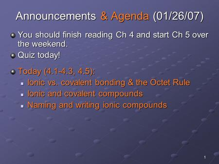 1 Announcements & Agenda (01/26/07) You should finish reading Ch 4 and start Ch 5 over the weekend. Quiz today! Today (4.1-4.3, 4.5): Ionic vs. covalent.