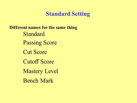 Standard Setting Different names for the same thing Standard Passing Score Cut Score Cutoff Score Mastery Level Bench Mark.