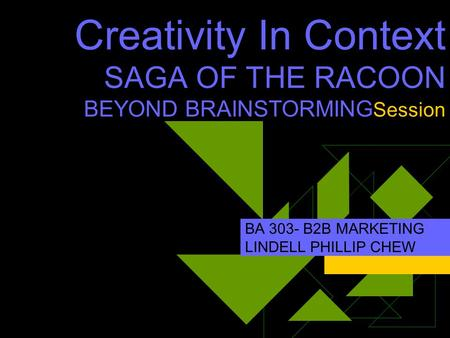 Creativity In Context SAGA OF THE RACOON BEYOND BRAINSTORMING Session BA 303- B2B MARKETING LINDELL PHILLIP CHEW.
