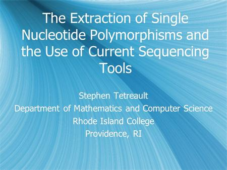The Extraction of Single Nucleotide Polymorphisms and the Use of Current Sequencing Tools Stephen Tetreault Department of Mathematics and Computer Science.