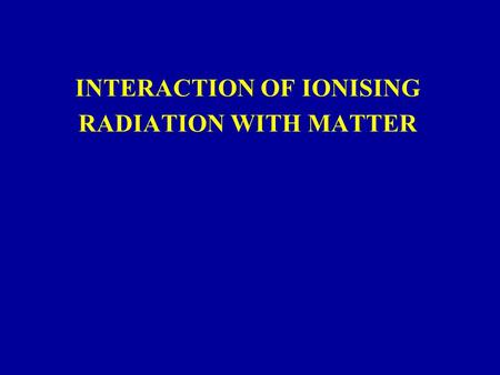 INTERACTION OF IONISING RADIATION WITH MATTER