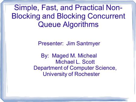 Simple, Fast, and Practical Non- Blocking and Blocking Concurrent Queue Algorithms Presenter: Jim Santmyer By: Maged M. Micheal Michael L. Scott Department.
