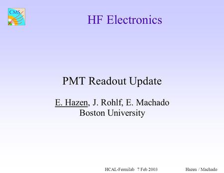 HCAL-Fermilab7 Feb 2003Hazen / Machado HF Electronics PMT Readout Update E. Hazen, J. Rohlf, E. Machado Boston University.