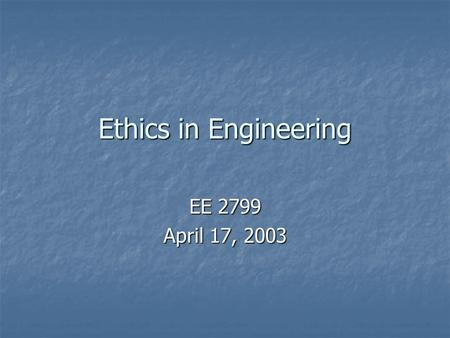 Ethics in Engineering EE 2799 April 17, 2003. Decisions in Engineering Through the Years 1978: Pintos sold despite known design problem with gas tank—dozens.