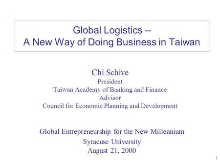 1 Global Logistics -- A New Way of Doing Business in Taiwan Chi Schive President Taiwan Academy of Banking and Finance Advisor Council for Economic Planning.