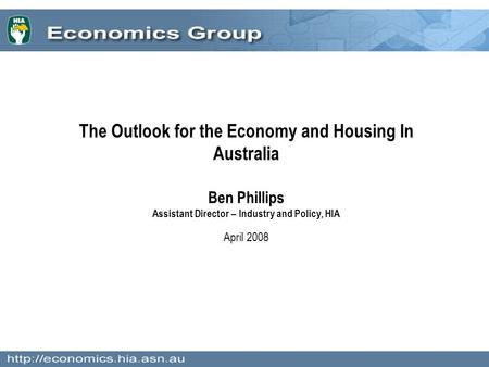 The Outlook for the Economy and Housing In Australia Ben Phillips Assistant Director – Industry and Policy, HIA April 2008.