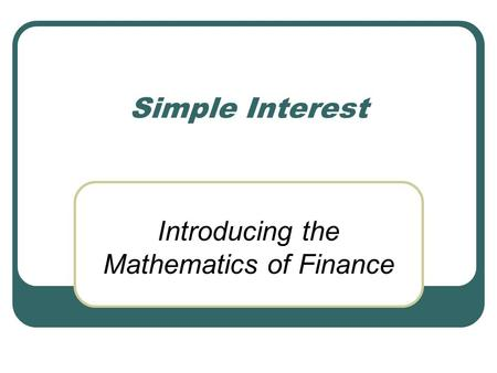 Simple Interest Introducing the Mathematics of Finance.