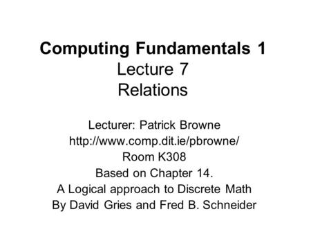 Computing Fundamentals 1 Lecture 7 Relations Lecturer: Patrick Browne  Room K308 Based on Chapter 14. A Logical approach.