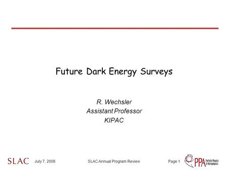 July 7, 2008SLAC Annual Program ReviewPage 1 Future Dark Energy Surveys R. Wechsler Assistant Professor KIPAC.