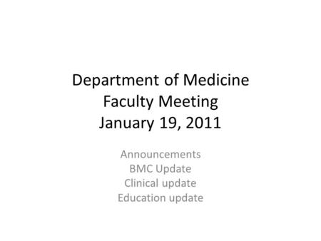 Department of Medicine Faculty Meeting January 19, 2011 Announcements BMC Update Clinical update Education update.
