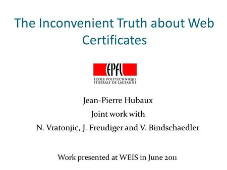 The Inconvenient Truth about Web Certificates Jean-Pierre Hubaux Joint work with N. Vratonjic, J. Freudiger and V. Bindschaedler Work presented at WEIS.
