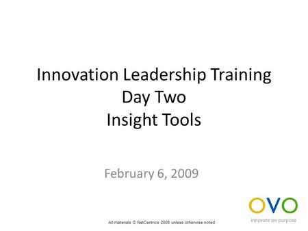Innovation Leadership Training Day Two Insight Tools February 6, 2009 All materials © NetCentrics 2008 unless otherwise noted.