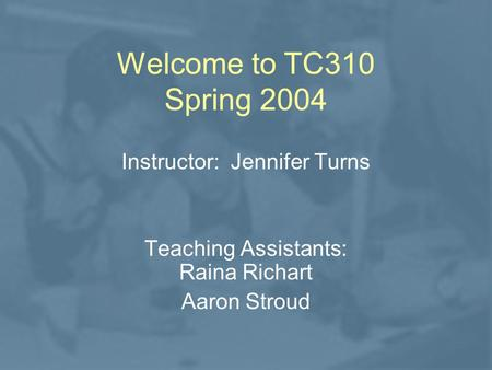 Welcome to TC310 Spring 2004 Instructor: Jennifer Turns Teaching Assistants: Raina Richart Aaron Stroud.