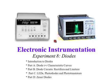 Electronic Instrumentation Experiment 8: Diodes * Introduction to Diodes * Part A: Diode i-v Characteristic Curves * Part B: Diode Circuits: Rectifiers.
